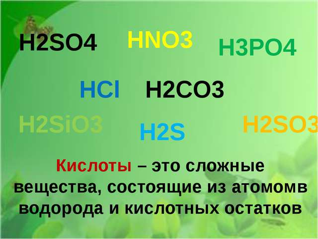 H2SO4 HNO3 H3PO4 HCl H2CO3 H2SiO3 H2S H2SO3 Кислоты – это сложные вещества, с...