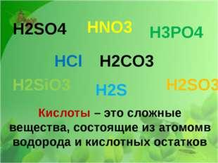 H2SO4 HNO3 H3PO4 HCl H2CO3 H2SiO3 H2S H2SO3 Кислоты – это сложные вещества, с