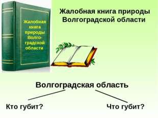 Жалобная книга природы Волго-градской области Жалобная книга природы Волгогра