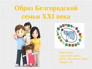 Образ Белгородской семьи XXI века Подготовила: социальный педагог МБОУ «Круто