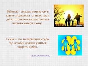 Ребенок – зеркало семьи; как в капле отражается солнце, так в детях отражае