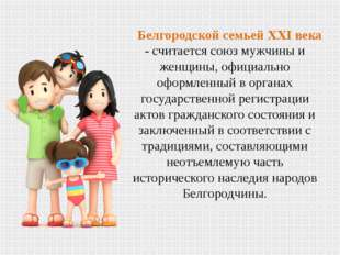 Белгородской семьей XXI века - считается союз мужчины и женщины, официально о