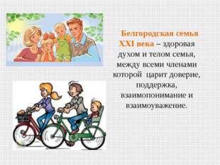 Белгородская семья XXI века – здоровая духом и телом семья, между всеми члена