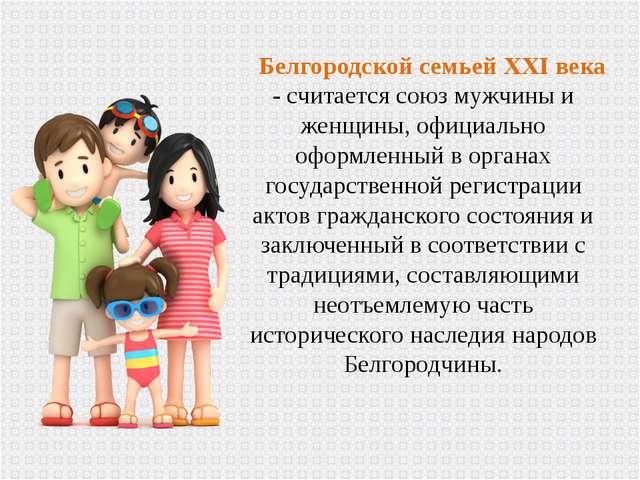 Белгородской семьей XXI века - считается союз мужчины и женщины, официально о...