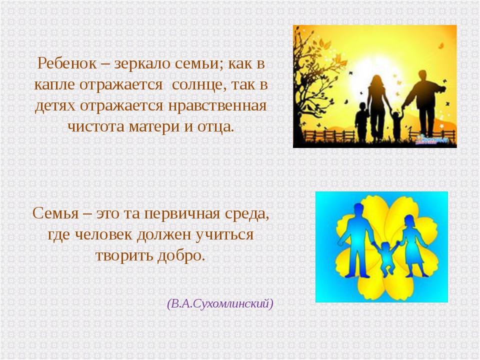 Ребенок – зеркало семьи; как в капле отражается солнце, так в детях отражае...