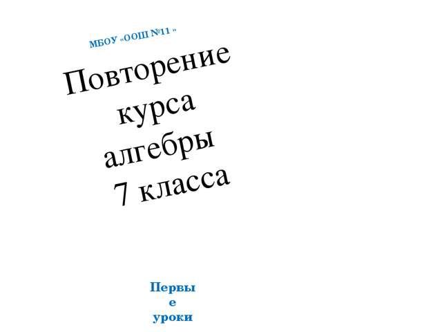 Повторение курса алгебры 7 класса МБОУ «ООШ №11 » Первые уроки