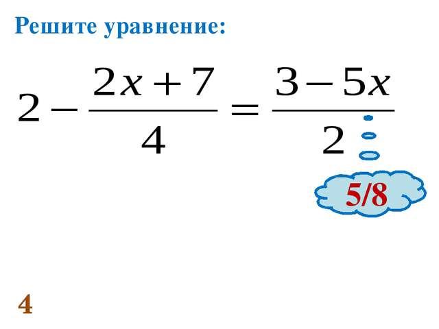 4 Решите уравнение: 5/8