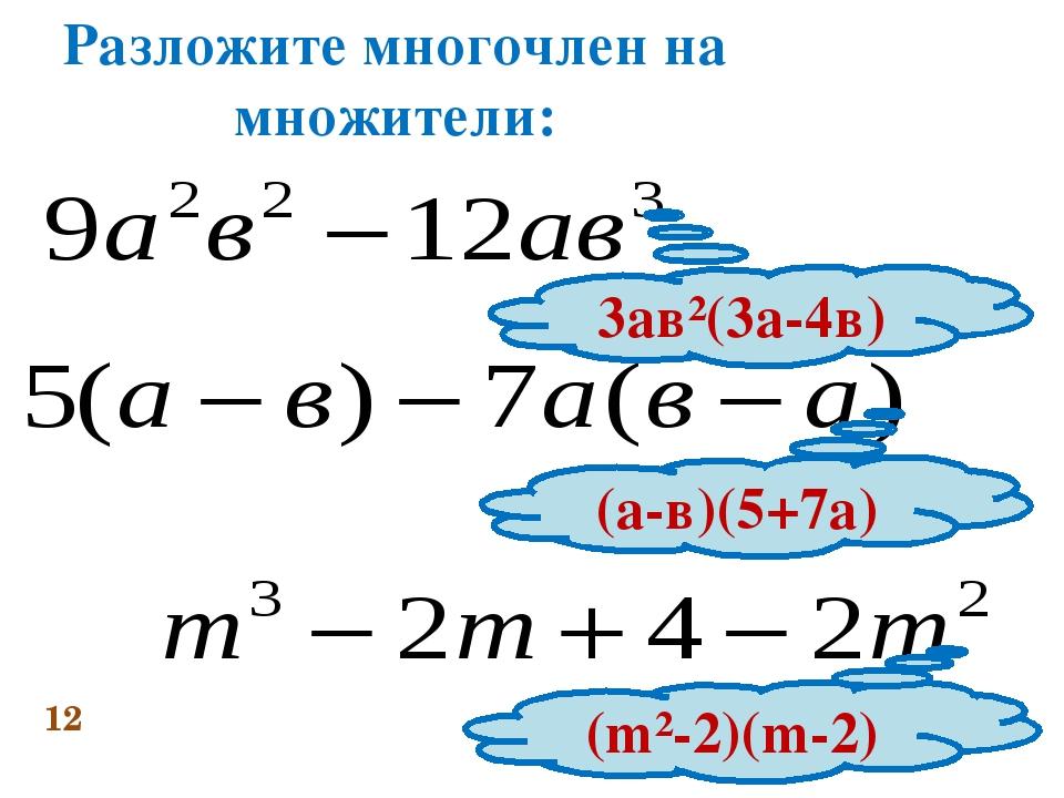 Разложите многочлен на множители: 12 3ав²(3а-4в) (а-в)(5+7а) (m²-2)(m-2)