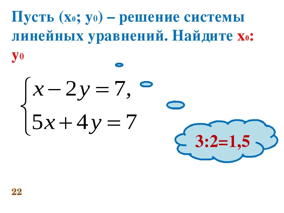 Пусть (х0; у0) – решение системы линейных уравнений. Найдите х0: у0 22 3:2=1,5