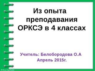 Из опыта преподавания ОРКСЭ в 4 классах Учитель: Белобородова О.А Апрель 201