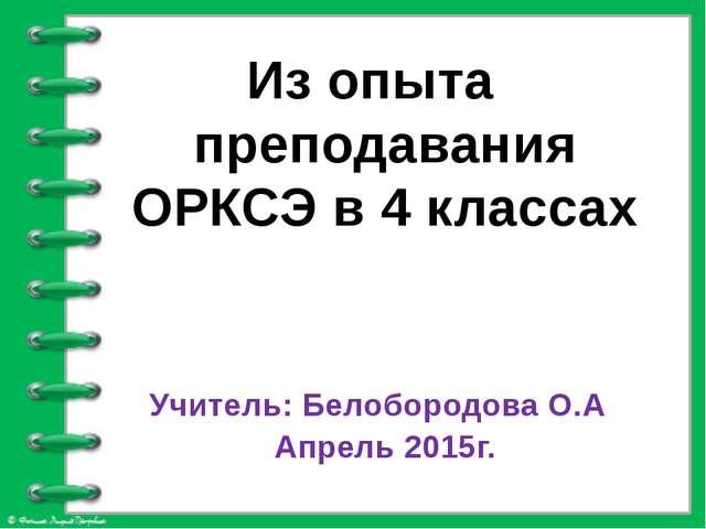 Из опыта преподавания ОРКСЭ в 4 классах Учитель: Белобородова О.А Апрель 201...