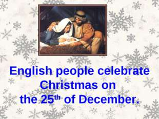English people celebrate Christmas on the 25th of December.