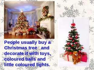 People usually buy a Christmas tree and decorate it with toys, coloured balls