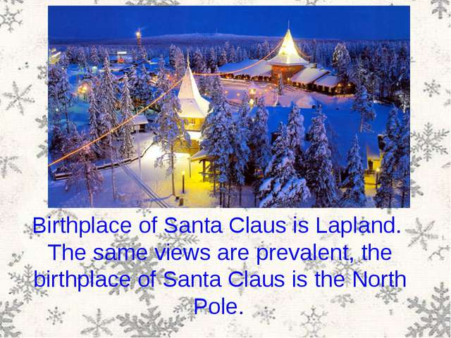 Birthplace of Santa Claus is Lapland. The same views are prevalent, the birth...