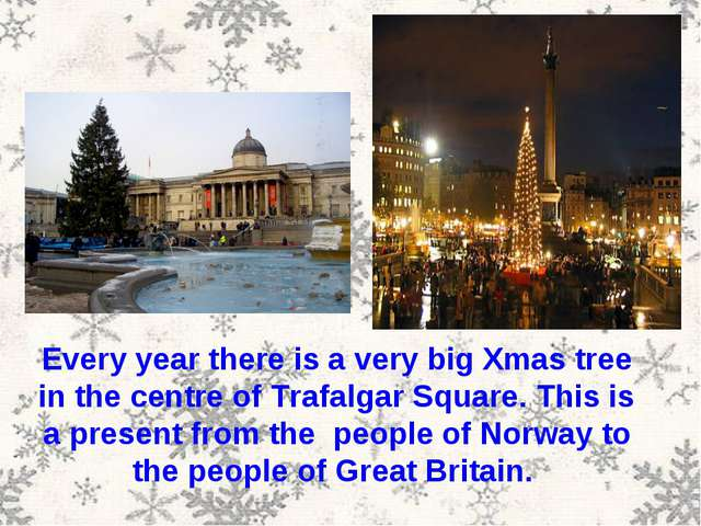 Every year there is a very big Xmas tree in the centre of Trafalgar Square. T...