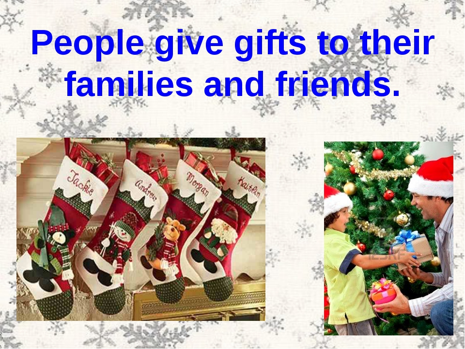 People give gifts to their families and friends.
