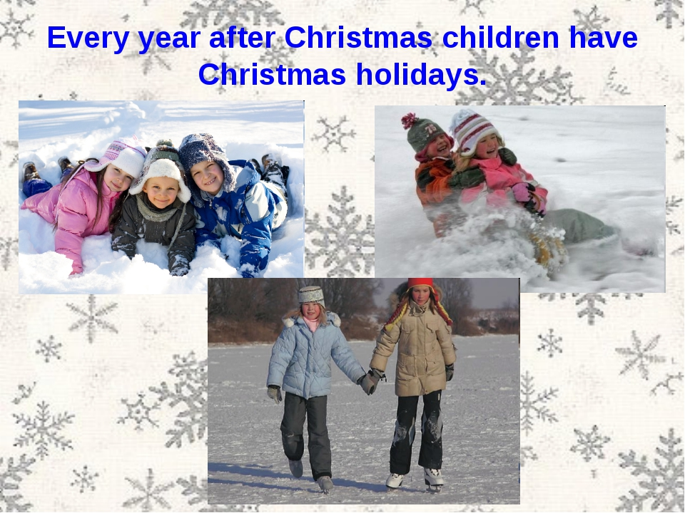 Every year after Christmas children have Christmas holidays.