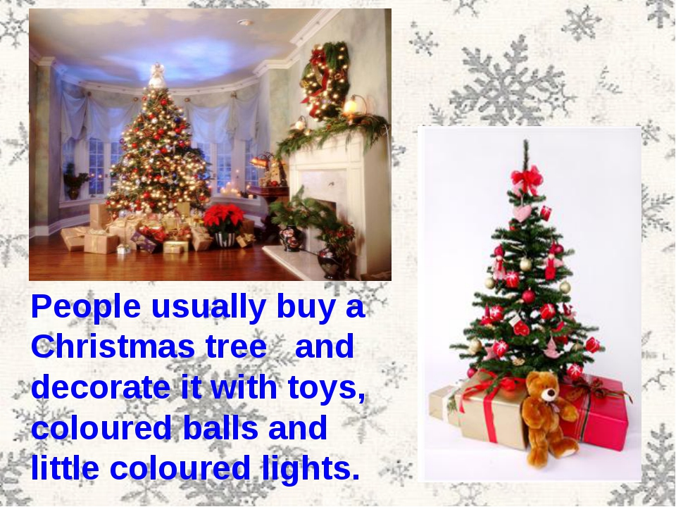 People usually buy a Christmas tree and decorate it with toys, coloured balls...