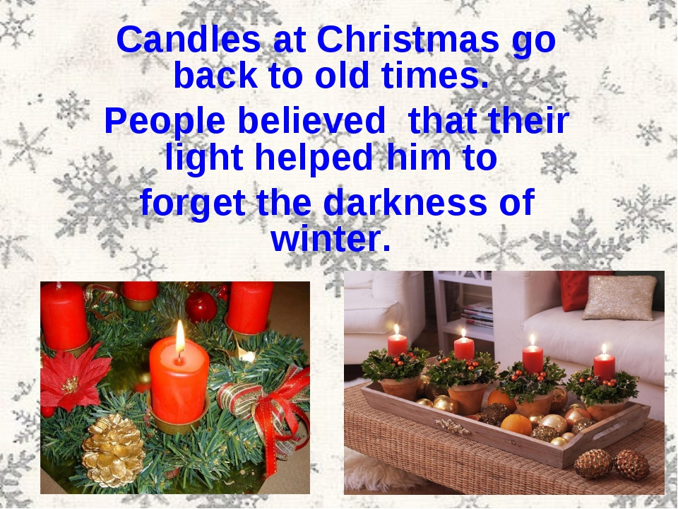 Candles at Christmas go back to old times. People believed that their light h...