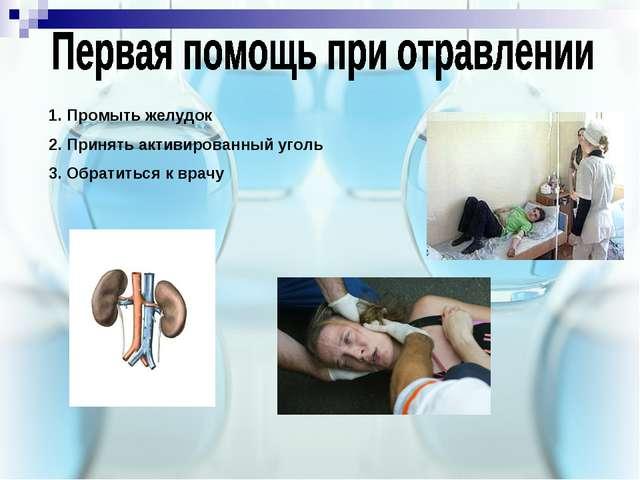 1. Промыть желудок 2. Принять активированный уголь 3. Обратиться к врачу