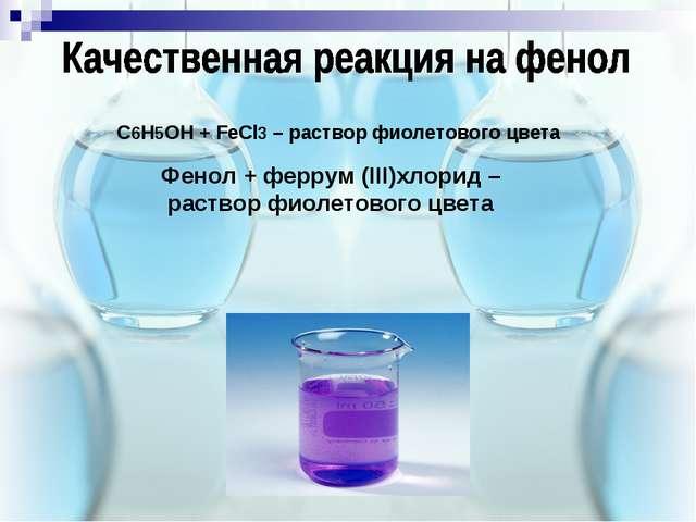 C6H5OH + FeCl3 – раствор фиолетового цвета Фенол + феррум (ІІІ)хлорид – раств...