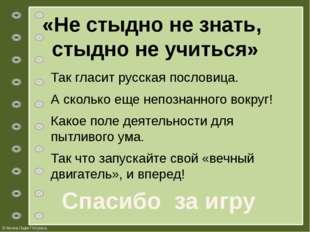 «Не стыдно не знать, стыдно не учиться» Так гласит русская пословица. А сколь