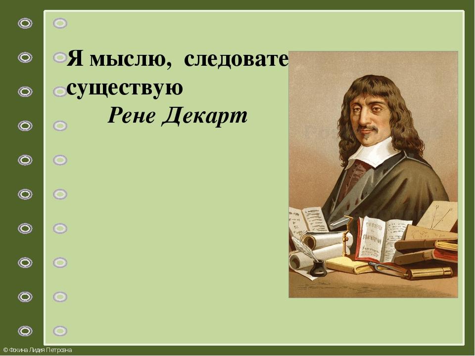 Я мыслю, следовательно, я существую Рене Декарт © Фокина Лидия Петровна