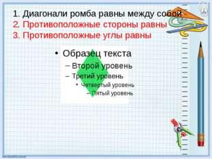 1. Диагонали ромба равны между собой 2. Противоположные стороны равны 3. Прот