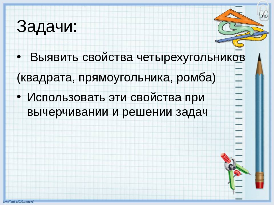Задачи: Выявить свойства четырехугольников (квадрата, прямоугольника, ромба)...