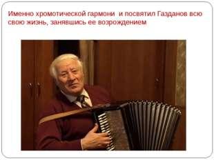 Именно хромотической гармони и посвятил Газданов всю свою жизнь, занявшись ее