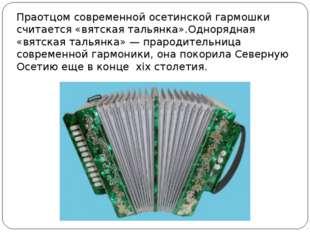Праотцом современной осетинской гармошки считается «вятская тальянка».Одноряд