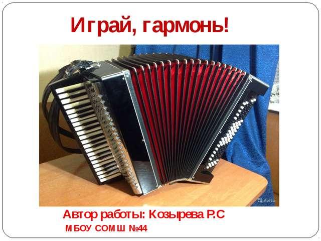 Играй, гармонь! Автор работы: Козырева Р.С МБОУ СОМШ №44