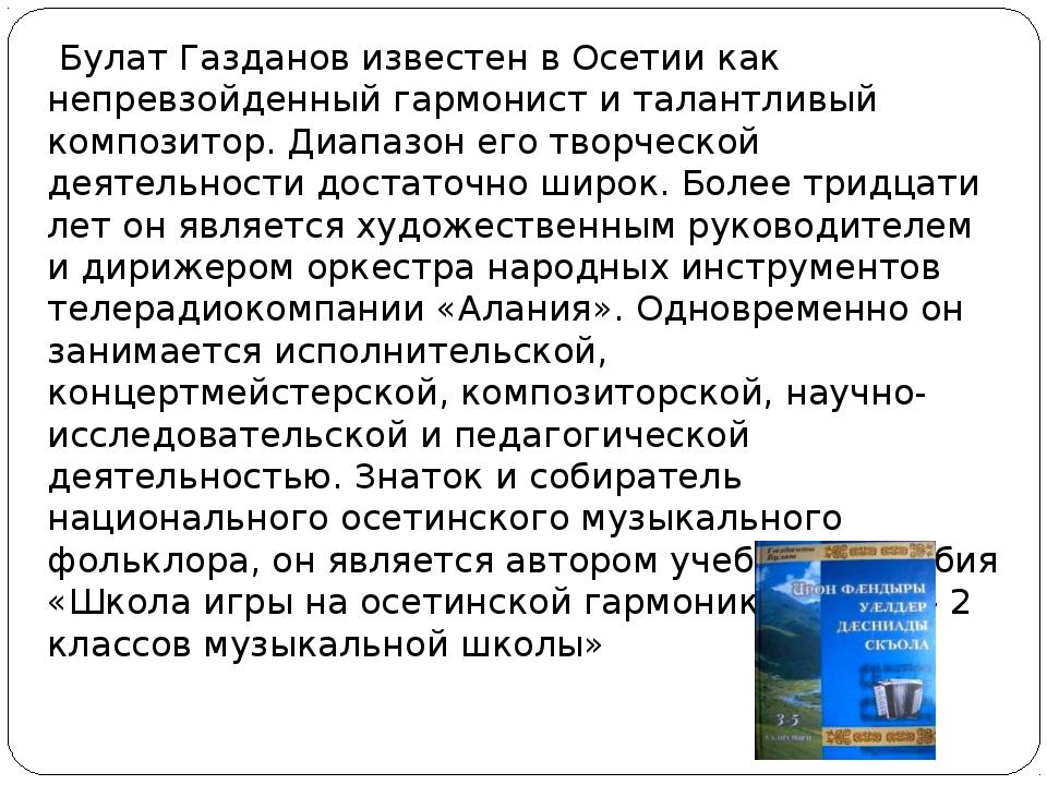 Булат Газданов известен в Осетии как непревзойденный гармонист и талантливый...