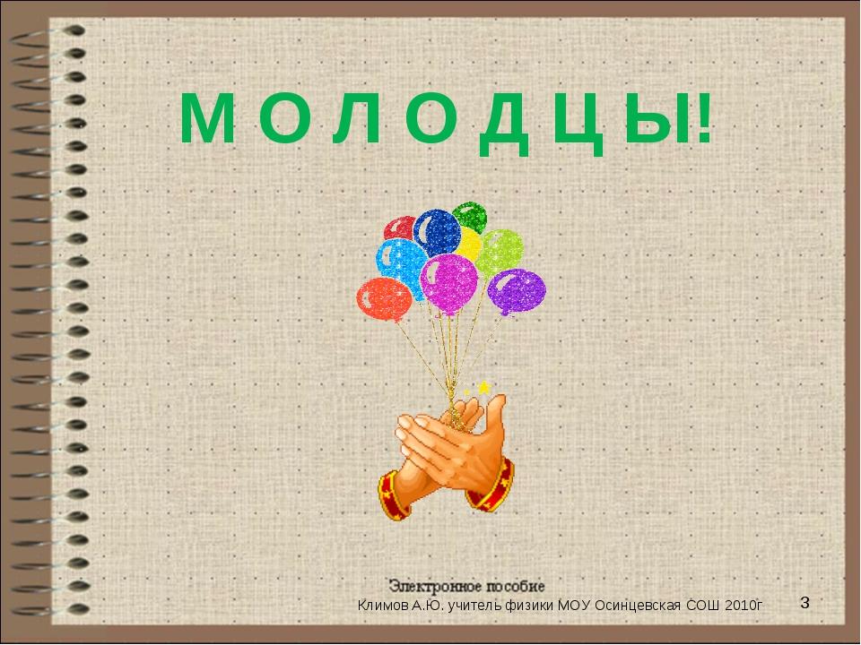 * М О Л О Д Ц Ы! Климов А.Ю. учитель физики МОУ Осинцевская СОШ 2010г