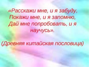 ««Расскажи мне, и я забуду, Покажи мне, и я запомню, Дай мне попробовать, и
