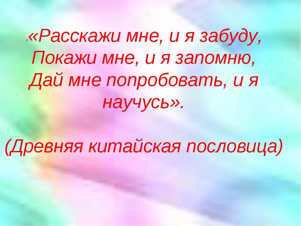 ««Расскажи мне, и я забуду, Покажи мне, и я запомню, Дай мне попробовать, и...