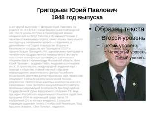 Григорьев Юрий Павлович 1948 год выпуска А вот другой выпускник – Григорьев Ю