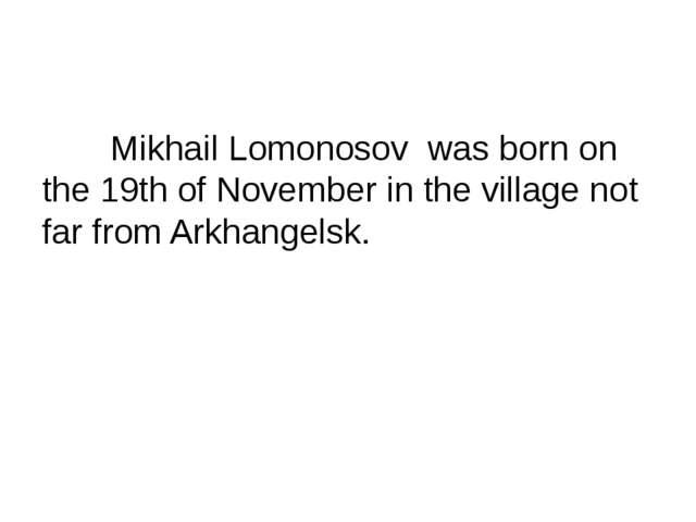 Mikhail Lomonosov was born on the 19th of November in the village not far fr...