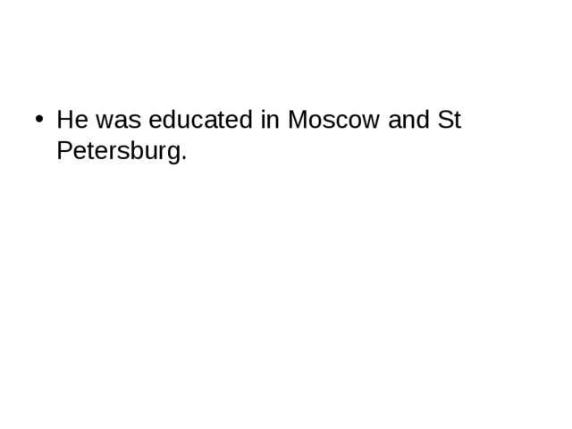 He was educated in Moscow and St Petersburg.