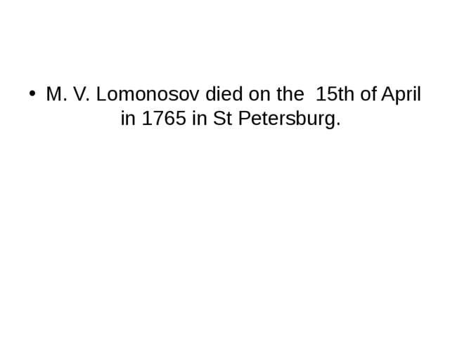 M. V. Lomonosov died on the 15th of April in 1765 in St Petersburg.