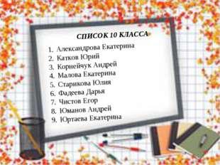 СПИСОК 10 КЛАССА Александрова Екатерина Катков Юрий Корнейчук Андрей Малова Е