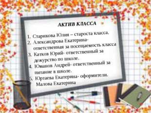АКТИВ КЛАССА Старикова Юлия – староста класса. Александрова Екатерина- ответс