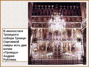 В иконостасе Троицкого собора Троице-Сергиевой лавры есть две копии «Троицы»