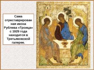Сама отреставрированная икона Рублева «Троица» с 1929 года находится в Третья