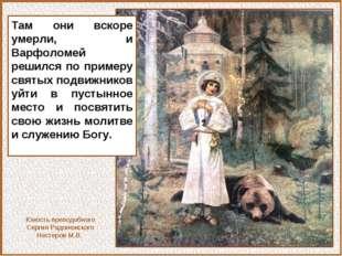 Там они вскоре умерли, и Варфоломей решился по примеру святых подвижников уйт