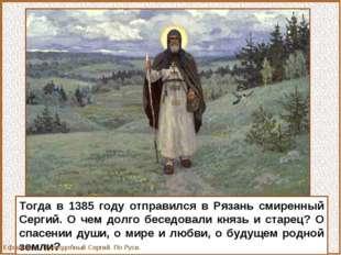 Тогда в 1385 году отправился в Рязань смиренный Сергий. О чем долго беседовал