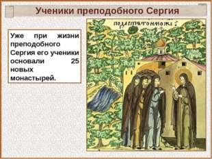 Уже при жизни преподобного Сергия его ученики основали 25 новых монастырей. У