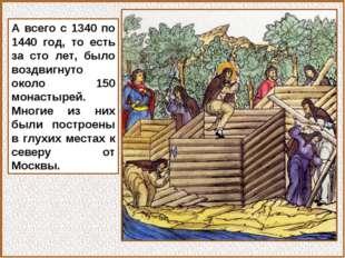 А всего с 1340 по 1440 год, то есть за сто лет, было воздвигнуто около 150 мо