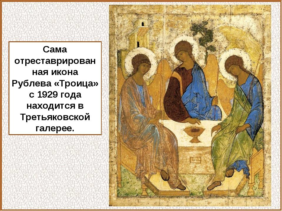 Сама отреставрированная икона Рублева «Троица» с 1929 года находится в Третья...