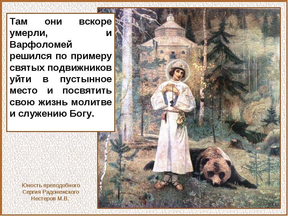 Там они вскоре умерли, и Варфоломей решился по примеру святых подвижников уйт...